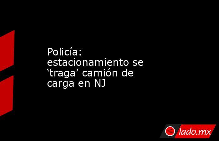 Policía: estacionamiento se 'traga' camión de carga en NJ . Noticias en tiempo real