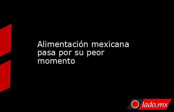 Alimentación mexicana pasa por su peor momento. Noticias en tiempo real
