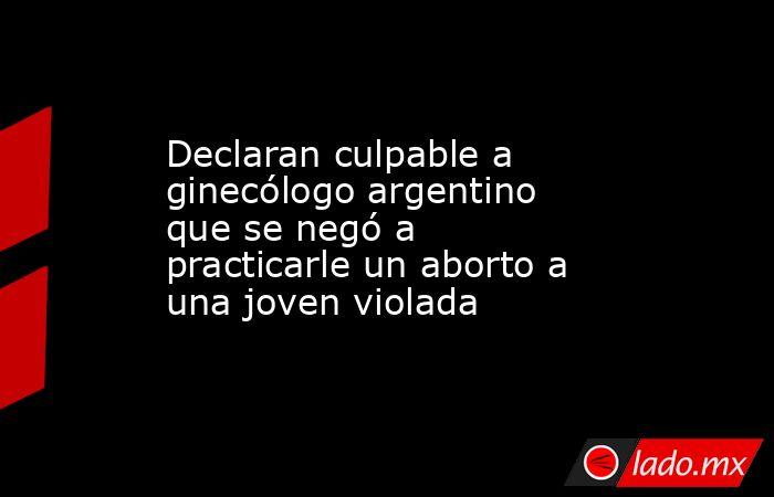 Declaran culpable a ginecólogo argentino que se negó a practicarle un aborto a una joven violada. Noticias en tiempo real