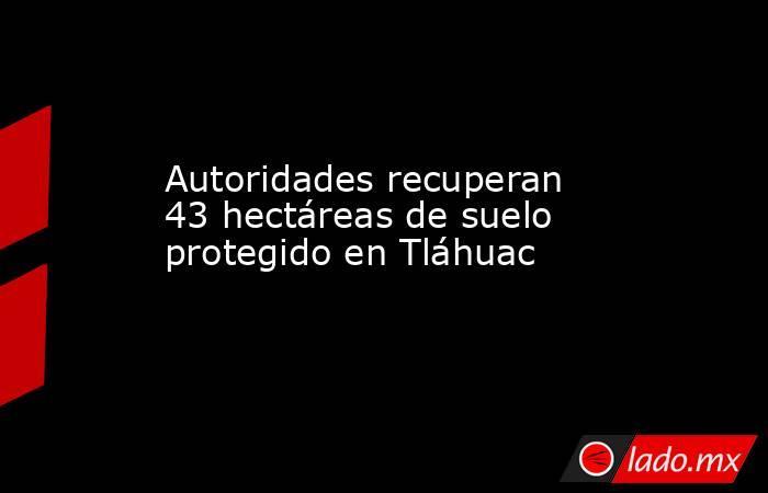 Autoridades recuperan 43 hectáreas de suelo protegido en Tláhuac. Noticias en tiempo real