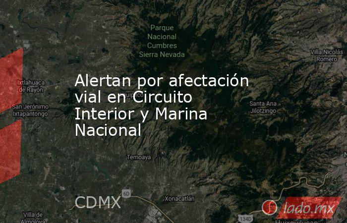 Alertan por afectación vial en Circuito Interior y Marina Nacional. Noticias en tiempo real