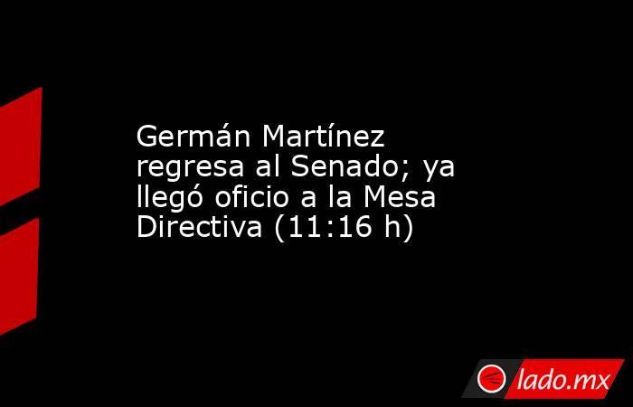 Germán Martínez regresa al Senado; ya llegó oficio a la Mesa Directiva (11:16 h). Noticias en tiempo real
