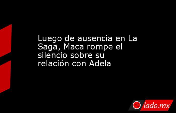 Luego de ausencia en La Saga, Maca rompe el silencio sobre su relación con Adela. Noticias en tiempo real