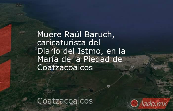 Muere Raúl Baruch, caricaturista del Diario del Istmo, en la María de la Piedad de Coatzacoalcos. Noticias en tiempo real