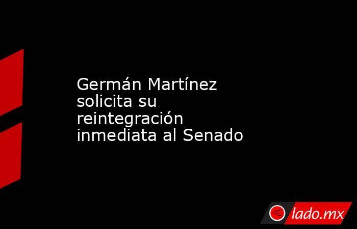 Germán Martínez solicita su reintegración inmediata al Senado. Noticias en tiempo real