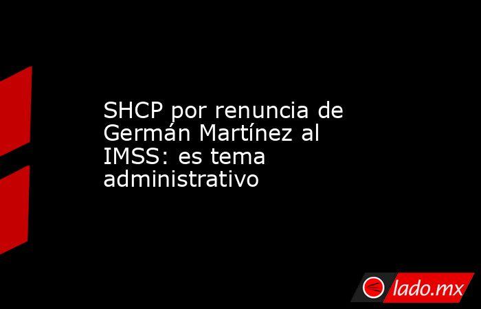 SHCP por renuncia de Germán Martínez al IMSS: es tema administrativo. Noticias en tiempo real