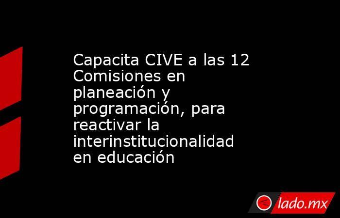 Capacita CIVE a las 12 Comisiones en planeación y programación, para reactivar la interinstitucionalidad en educación. Noticias en tiempo real