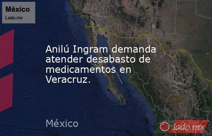 Anilú Ingram demanda atender desabasto de medicamentos en Veracruz.. Noticias en tiempo real