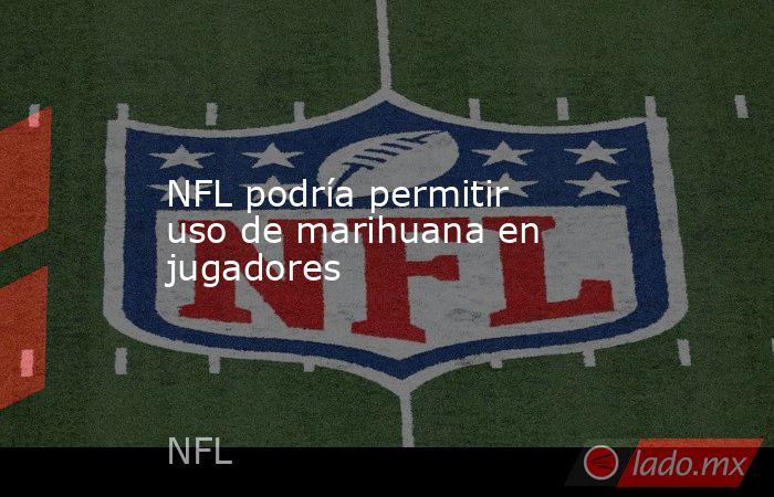 NFL podría permitir uso de marihuana en jugadores. Noticias en tiempo real