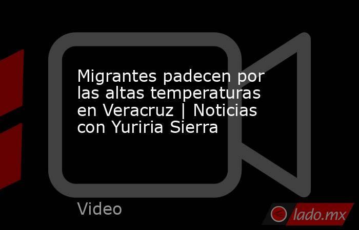 Migrantes padecen por las altas temperaturas en Veracruz | Noticias con Yuriria Sierra. Noticias en tiempo real