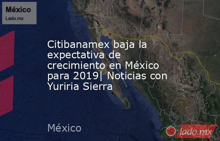 Citibanamex baja la expectativa de crecimiento en México para 2019| Noticias con Yuriria Sierra. Noticias en tiempo real