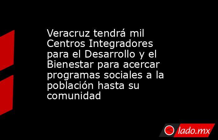 Veracruz tendrá mil Centros Integradores para el Desarrollo y el Bienestar para acercar programas sociales a la población hasta su comunidad. Noticias en tiempo real