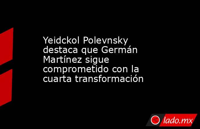 Yeidckol Polevnsky destaca que Germán Martínez sigue comprometido con la cuarta transformación. Noticias en tiempo real