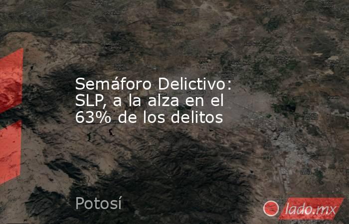 Semáforo Delictivo: SLP, a la alza en el 63% de los delitos. Noticias en tiempo real