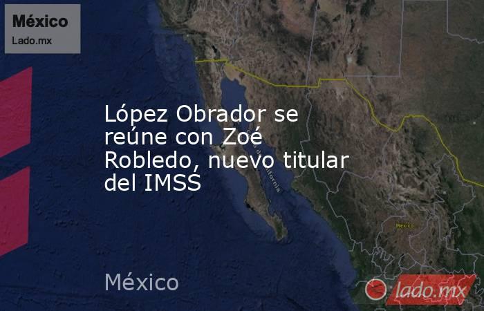 López Obrador se reúne con Zoé Robledo, nuevo titular del IMSS. Noticias en tiempo real
