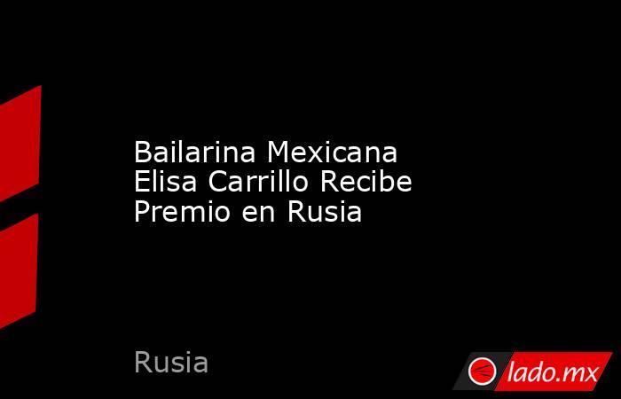 Bailarina Mexicana Elisa Carrillo Recibe Premio en Rusia. Noticias en tiempo real