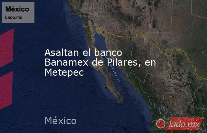Asaltan el banco Banamex de Pilares, en Metepec. Noticias en tiempo real