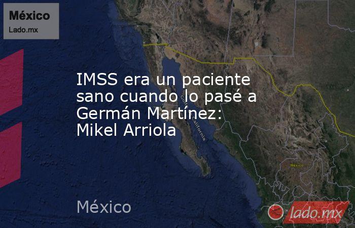 IMSS era un paciente sano cuando lo pasé a Germán Martínez: Mikel Arriola. Noticias en tiempo real