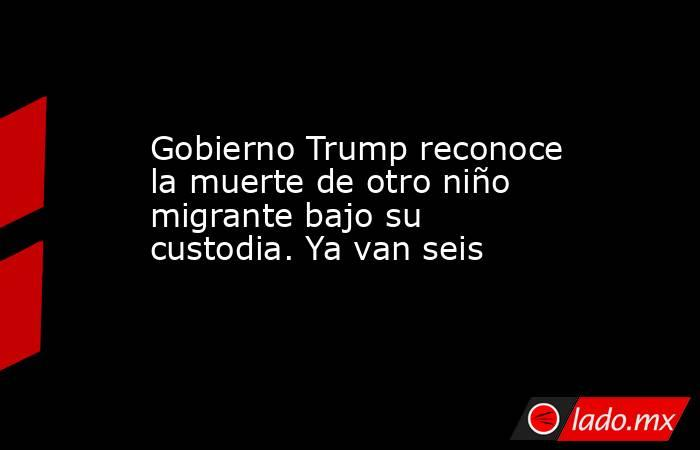 Gobierno Trump reconoce la muerte de otro niño migrante bajo su custodia. Ya van seis. Noticias en tiempo real