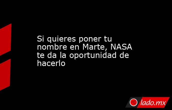 Si quieres poner tu nombre en Marte, NASA te da la oportunidad de hacerlo. Noticias en tiempo real