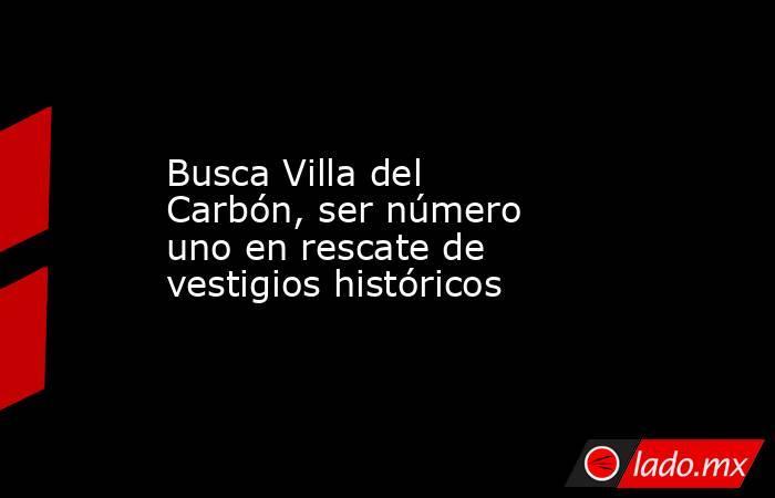 Busca Villa del Carbón, ser número uno en rescate de vestigios históricos. Noticias en tiempo real