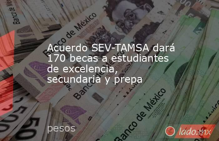 Acuerdo SEV-TAMSA dará 170 becas a estudiantes de excelencia, secundaria y prepa. Noticias en tiempo real