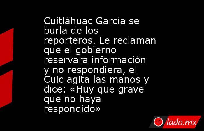 Cuitláhuac García se burla de los reporteros. Le reclaman que el gobierno reservara información y no respondiera, el Cuic agita las manos y dice: «Huy que grave que no haya respondido». Noticias en tiempo real