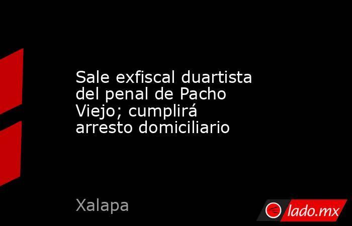 Sale exfiscal duartista del penal de Pacho Viejo; cumplirá arresto domiciliario. Noticias en tiempo real