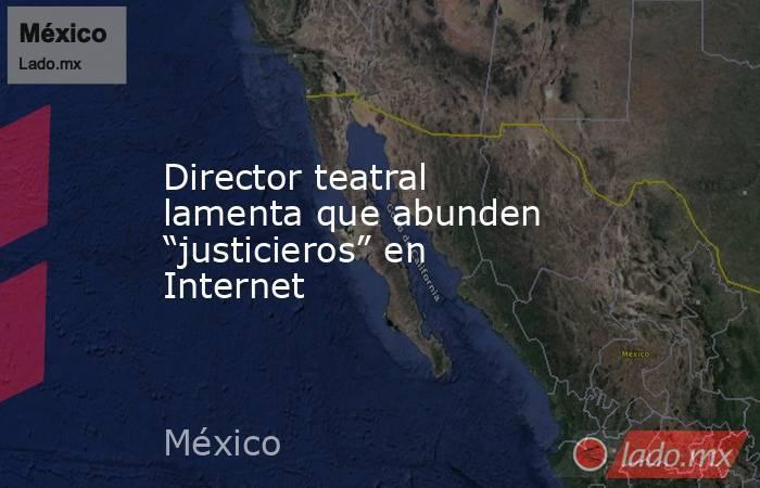 """Director teatral lamenta que abunden """"justicieros"""" en Internet. Noticias en tiempo real"""