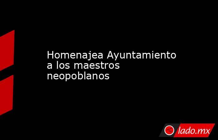 Homenajea Ayuntamiento a los maestros neopoblanos. Noticias en tiempo real