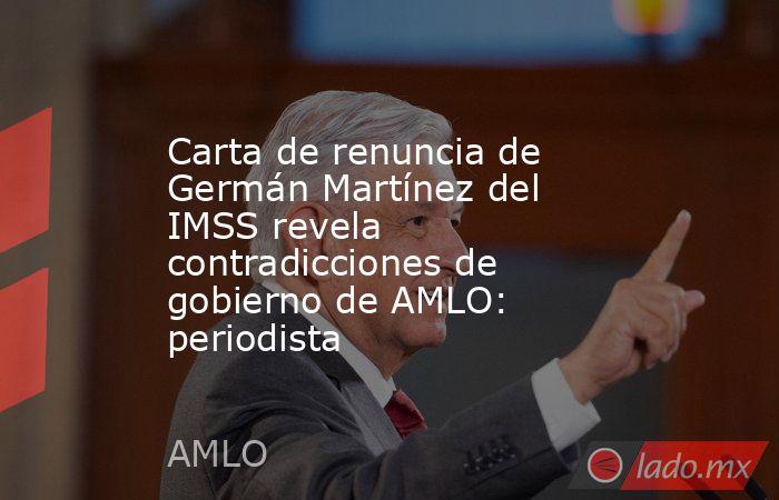 Carta de renuncia de Germán Martínez del IMSS revela contradicciones de gobierno de AMLO: periodista. Noticias en tiempo real