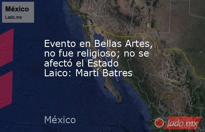 Evento en Bellas Artes, no fue religioso; no se afectó el Estado Laico: Martí Batres. Noticias en tiempo real