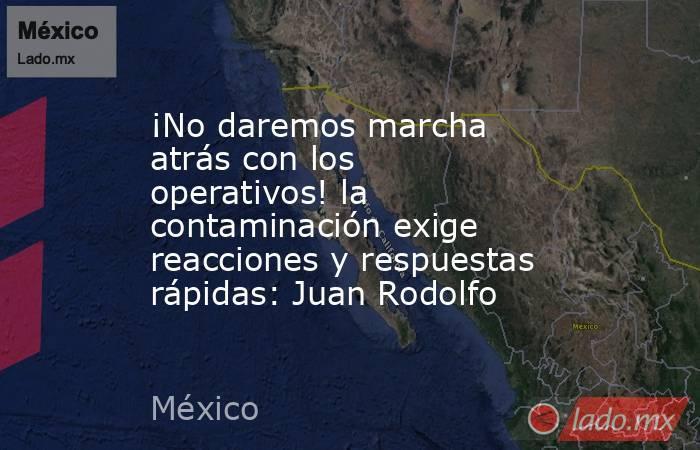 ¡No daremos marcha atrás con los operativos! la contaminación exige reacciones y respuestas rápidas: Juan Rodolfo. Noticias en tiempo real