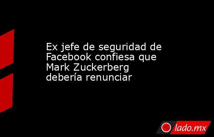 Ex jefe de seguridad de Facebook confiesa que Mark Zuckerberg debería renunciar. Noticias en tiempo real