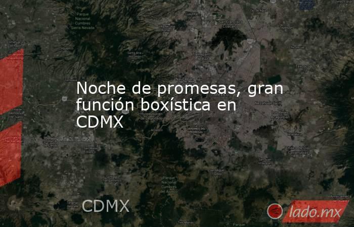 Noche de promesas, gran función boxística en CDMX. Noticias en tiempo real