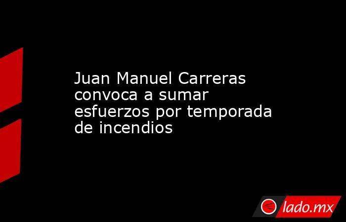 Juan Manuel Carreras convoca a sumar esfuerzos por temporada de incendios. Noticias en tiempo real