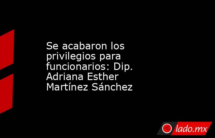 Se acabaron los privilegios para funcionarios: Dip. Adriana Esther Martínez Sánchez. Noticias en tiempo real