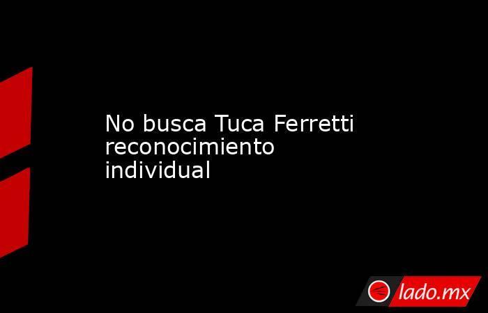 No busca Tuca Ferretti reconocimiento individual. Noticias en tiempo real