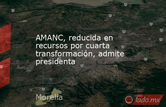 AMANC, reducida en recursos por cuarta transformación, admite presidenta. Noticias en tiempo real