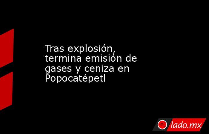 Tras explosión, termina emisión de gases y ceniza en Popocatépetl. Noticias en tiempo real