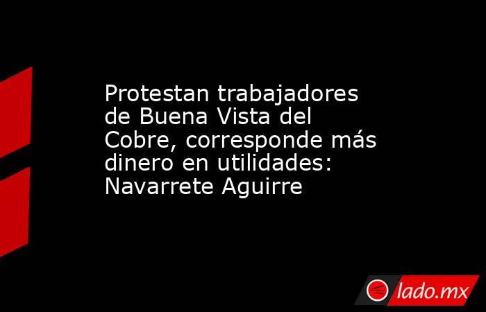 Protestan trabajadores de Buena Vista del Cobre, corresponde más dinero en utilidades: Navarrete Aguirre. Noticias en tiempo real