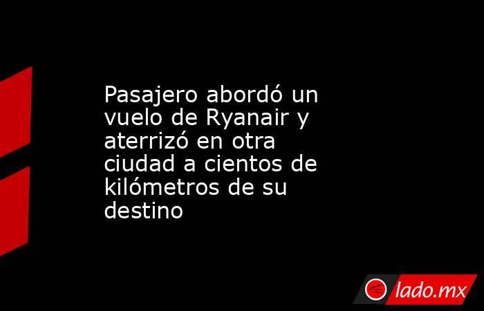 Pasajero abordó un vuelo de Ryanair y aterrizó en otra ciudad a cientos de kilómetros de su destino. Noticias en tiempo real