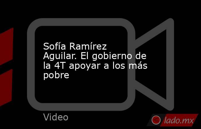 Sofía Ramírez Aguilar. El gobierno de la 4T apoyar a los más pobre. Noticias en tiempo real