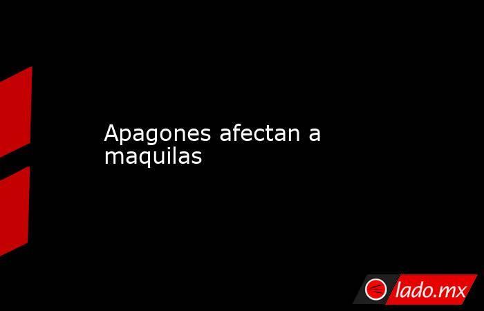 Apagones afectan a maquilas. Noticias en tiempo real