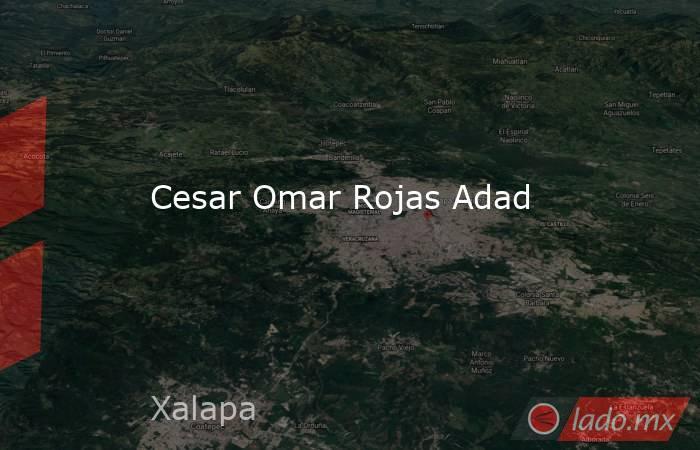 Cesar Omar Rojas Adad. Noticias en tiempo real