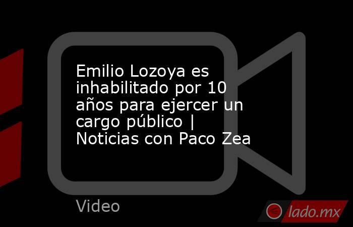 Emilio Lozoya es inhabilitado por 10 años para ejercer un cargo público | Noticias con Paco Zea. Noticias en tiempo real