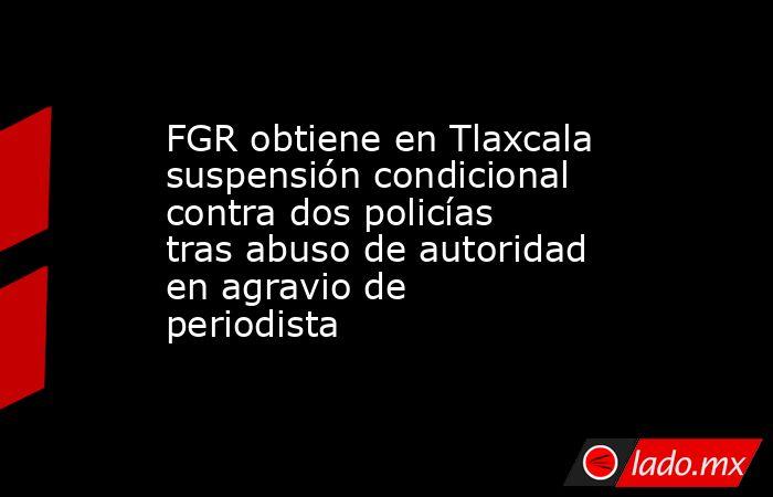 FGR obtiene en Tlaxcala suspensión condicional contra dos policías tras abuso de autoridad en agravio de periodista. Noticias en tiempo real