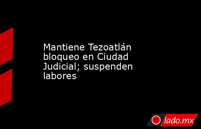 Mantiene Tezoatlán bloqueo en Ciudad Judicial; suspenden labores. Noticias en tiempo real