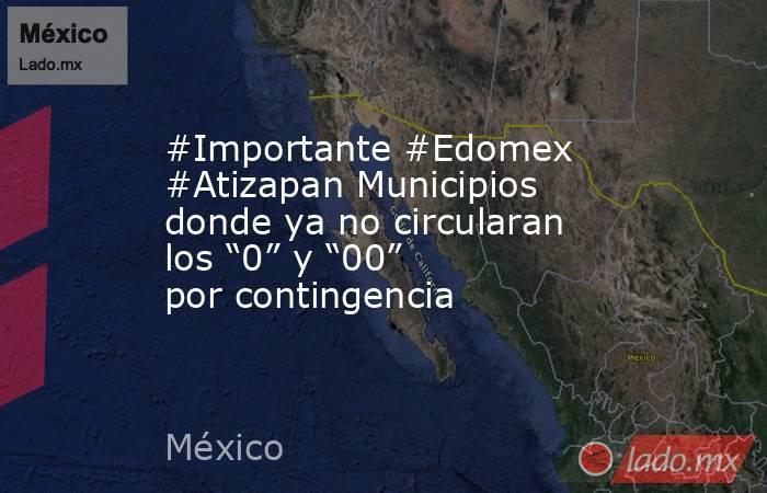 """#Importante #Edomex #Atizapan Municipios donde ya no circularan los """"0"""" y """"00"""" por contingencia. Noticias en tiempo real"""