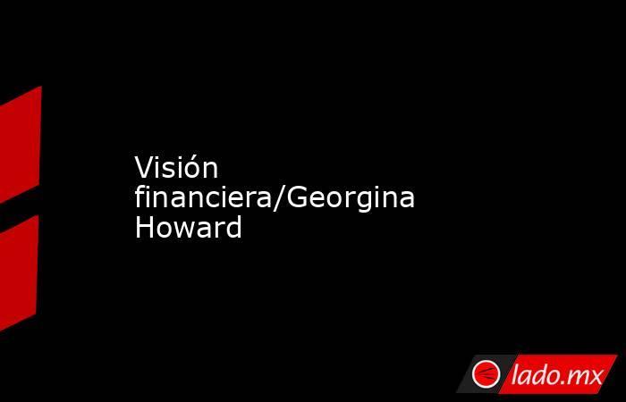 Visión financiera/Georgina Howard. Noticias en tiempo real